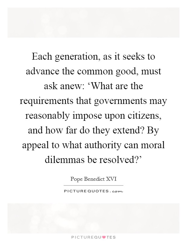 Each generation, as it seeks to advance the common good, must ask anew: 'What are the requirements that governments may reasonably impose upon citizens, and how far do they extend? By appeal to what authority can moral dilemmas be resolved?' Picture Quote #1