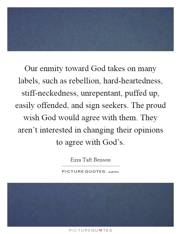 Our enmity toward God takes on many labels, such as rebellion, hard-heartedness, stiff-neckedness, unrepentant, puffed up, easily offended, and sign seekers. The proud wish God would agree with them. They aren't interested in changing their opinions to agree with God's Picture Quote #1