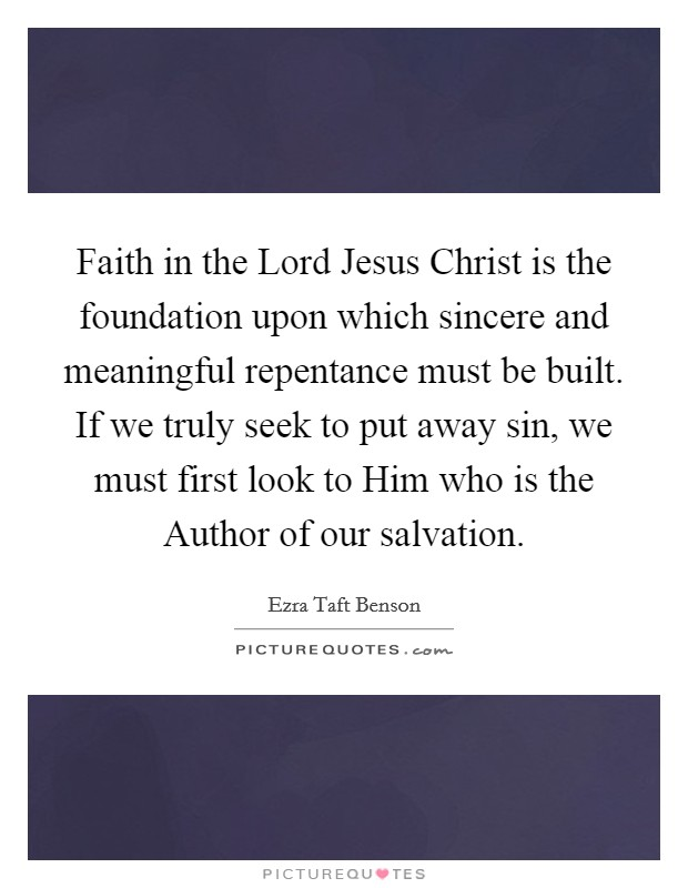 Faith in the Lord Jesus Christ is the foundation upon which sincere and meaningful repentance must be built. If we truly seek to put away sin, we must first look to Him who is the Author of our salvation Picture Quote #1