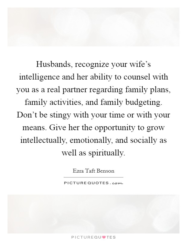 Husbands, recognize your wife's intelligence and her ability to counsel with you as a real partner regarding family plans, family activities, and family budgeting. Don't be stingy with your time or with your means. Give her the opportunity to grow intellectually, emotionally, and socially as well as spiritually Picture Quote #1
