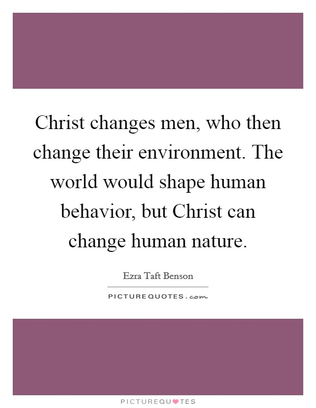 Christ changes men, who then change their environment. The world would shape human behavior, but Christ can change human nature Picture Quote #1