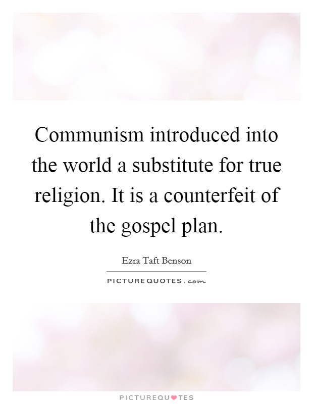 Communism introduced into the world a substitute for true religion. It is a counterfeit of the gospel plan Picture Quote #1