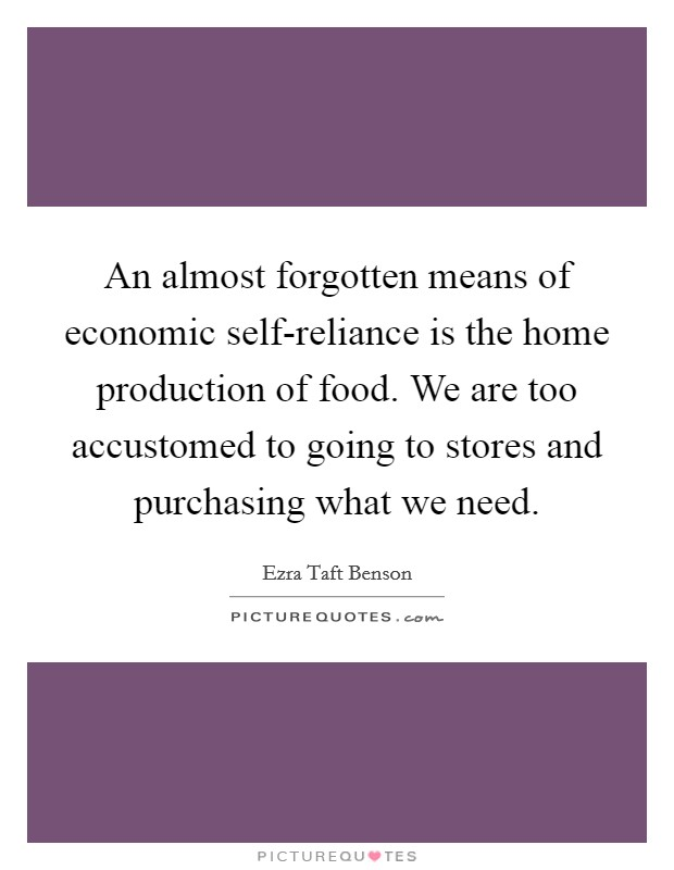 An almost forgotten means of economic self-reliance is the home production of food. We are too accustomed to going to stores and purchasing what we need Picture Quote #1