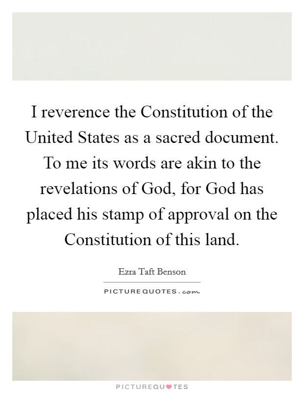 I reverence the Constitution of the United States as a sacred document. To me its words are akin to the revelations of God, for God has placed his stamp of approval on the Constitution of this land Picture Quote #1