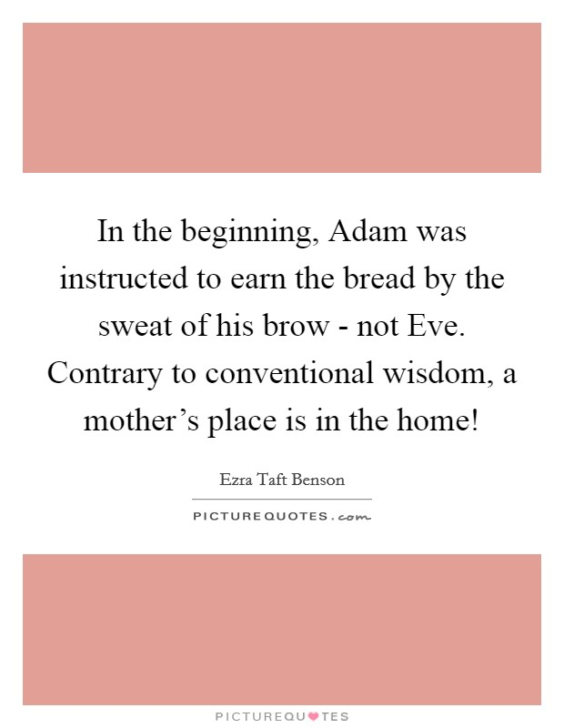 In the beginning, Adam was instructed to earn the bread by the sweat of his brow - not Eve. Contrary to conventional wisdom, a mother's place is in the home! Picture Quote #1