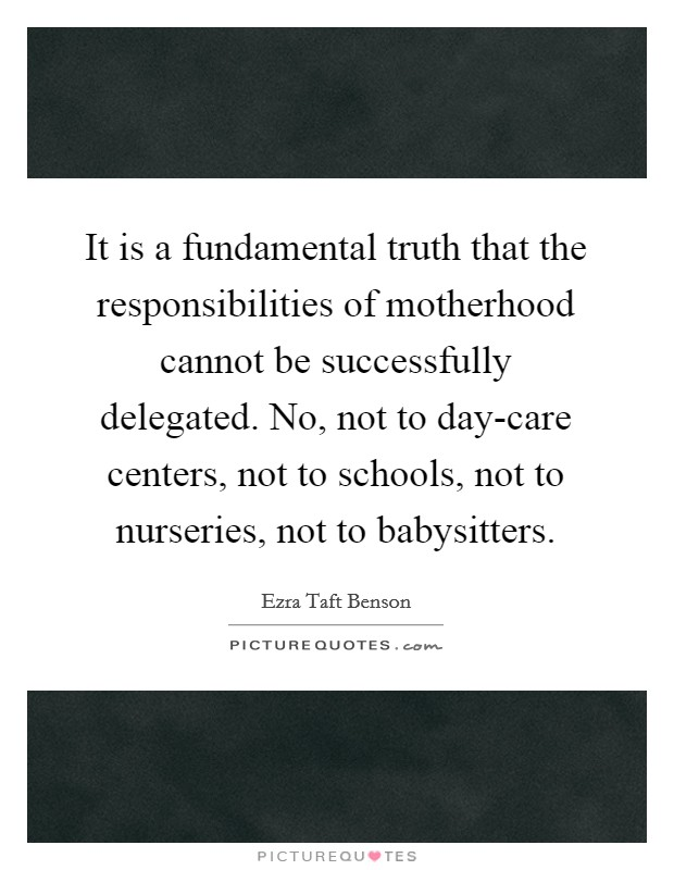 It is a fundamental truth that the responsibilities of motherhood cannot be successfully delegated. No, not to day-care centers, not to schools, not to nurseries, not to babysitters Picture Quote #1