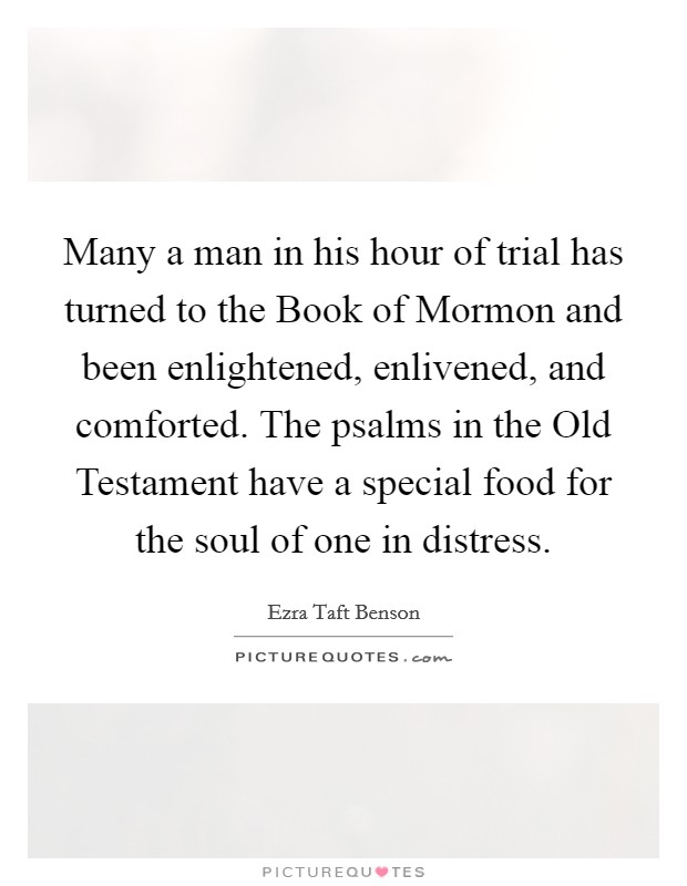 Many a man in his hour of trial has turned to the Book of Mormon and been enlightened, enlivened, and comforted. The psalms in the Old Testament have a special food for the soul of one in distress Picture Quote #1