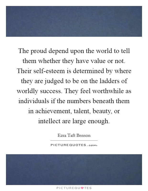 The proud depend upon the world to tell them whether they have value or not. Their self-esteem is determined by where they are judged to be on the ladders of worldly success. They feel worthwhile as individuals if the numbers beneath them in achievement, talent, beauty, or intellect are large enough Picture Quote #1