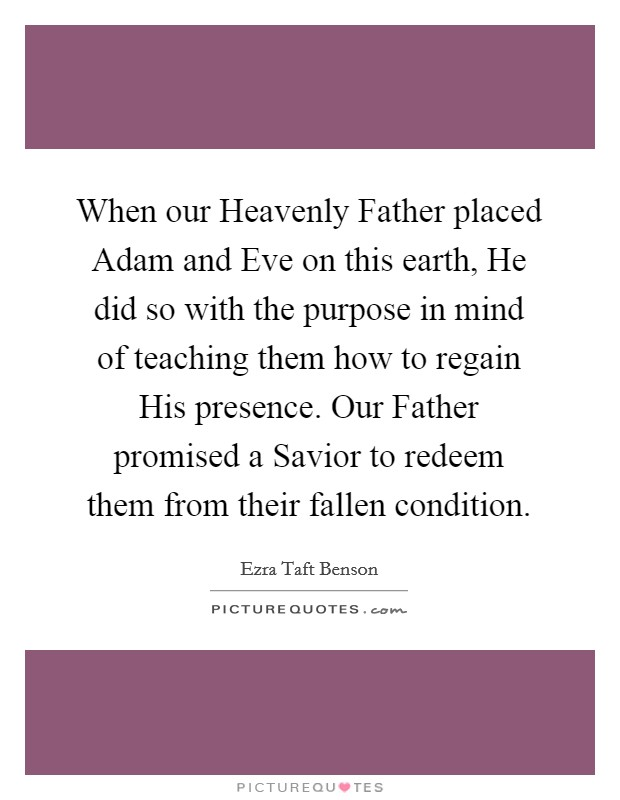 When our Heavenly Father placed Adam and Eve on this earth, He did so with the purpose in mind of teaching them how to regain His presence. Our Father promised a Savior to redeem them from their fallen condition Picture Quote #1