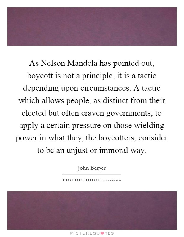 As Nelson Mandela has pointed out, boycott is not a principle, it is a tactic depending upon circumstances. A tactic which allows people, as distinct from their elected but often craven governments, to apply a certain pressure on those wielding power in what they, the boycotters, consider to be an unjust or immoral way Picture Quote #1