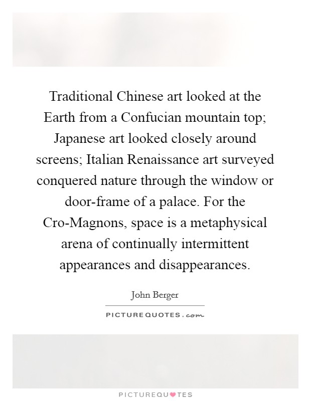 Traditional Chinese art looked at the Earth from a Confucian mountain top; Japanese art looked closely around screens; Italian Renaissance art surveyed conquered nature through the window or door-frame of a palace. For the Cro-Magnons, space is a metaphysical arena of continually intermittent appearances and disappearances Picture Quote #1