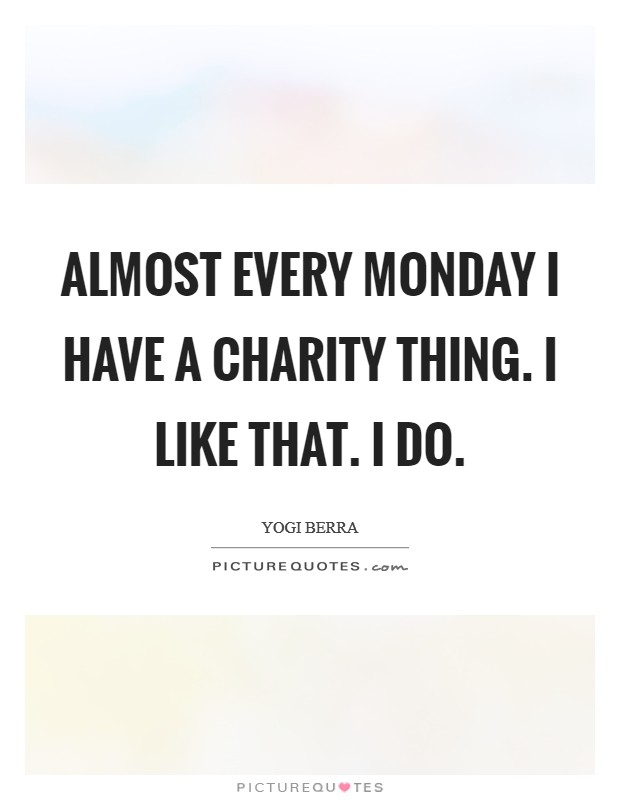 Almost every Monday I have a charity thing. I like that. I do Picture Quote #1