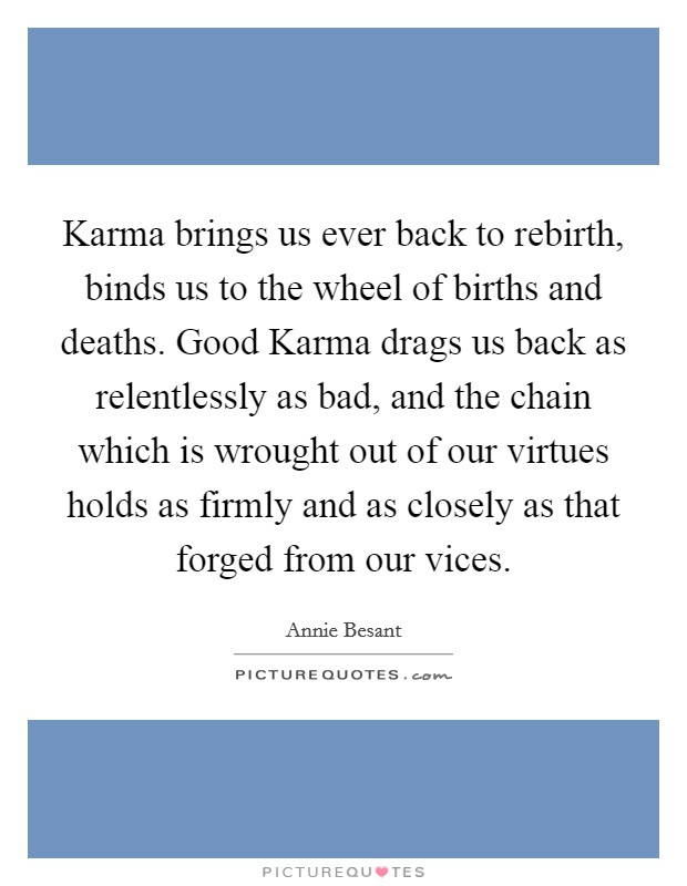 Karma brings us ever back to rebirth, binds us to the wheel of births and deaths. Good Karma drags us back as relentlessly as bad, and the chain which is wrought out of our virtues holds as firmly and as closely as that forged from our vices Picture Quote #1