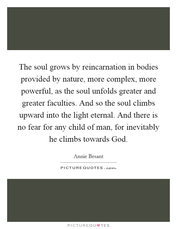 The soul grows by reincarnation in bodies provided by nature, more complex, more powerful, as the soul unfolds greater and greater faculties. And so the soul climbs upward into the light eternal. And there is no fear for any child of man, for inevitably he climbs towards God Picture Quote #1