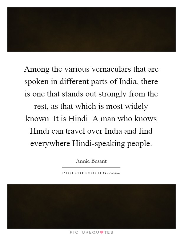 Among the various vernaculars that are spoken in different parts of India, there is one that stands out strongly from the rest, as that which is most widely known. It is Hindi. A man who knows Hindi can travel over India and find everywhere Hindi-speaking people Picture Quote #1