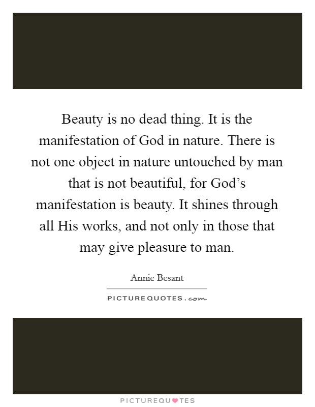 Beauty is no dead thing. It is the manifestation of God in nature. There is not one object in nature untouched by man that is not beautiful, for God's manifestation is beauty. It shines through all His works, and not only in those that may give pleasure to man Picture Quote #1