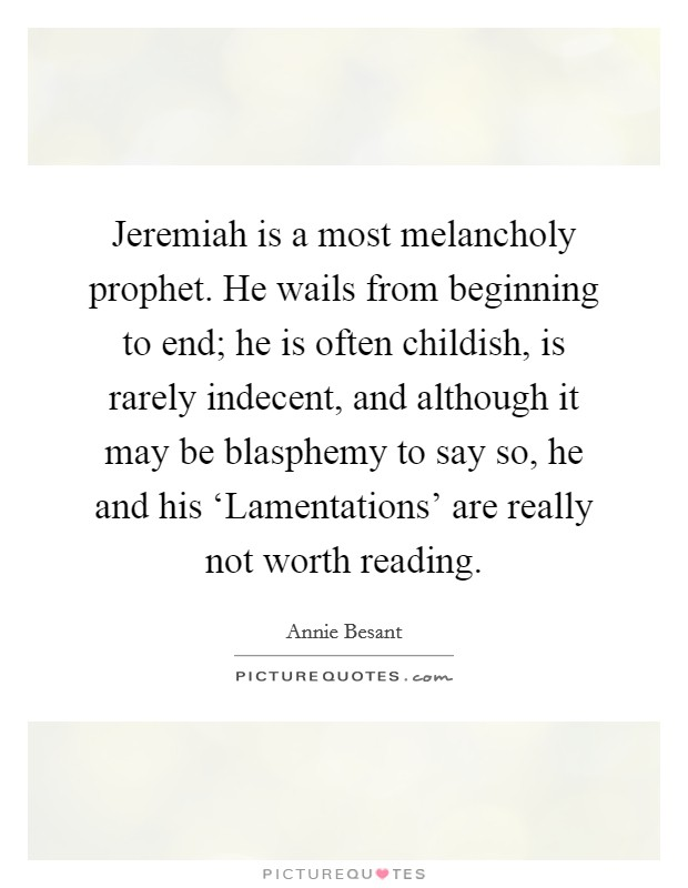 Jeremiah is a most melancholy prophet. He wails from beginning to end; he is often childish, is rarely indecent, and although it may be blasphemy to say so, he and his 'Lamentations' are really not worth reading Picture Quote #1