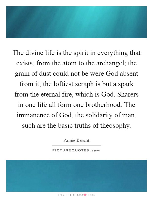 The divine life is the spirit in everything that exists, from the atom to the archangel; the grain of dust could not be were God absent from it; the loftiest seraph is but a spark from the eternal fire, which is God. Sharers in one life all form one brotherhood. The immanence of God, the solidarity of man, such are the basic truths of theosophy Picture Quote #1