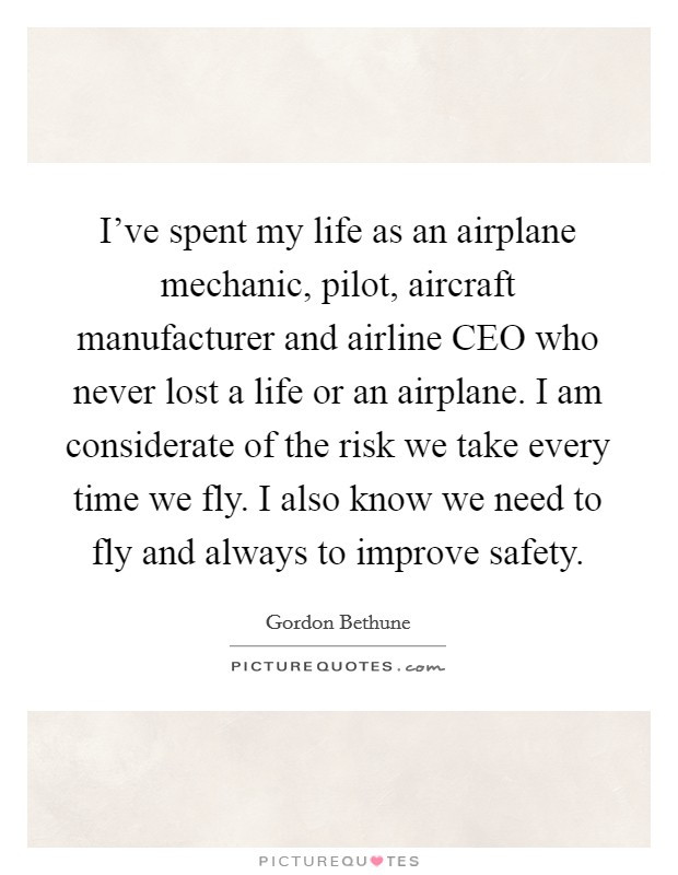 I've spent my life as an airplane mechanic, pilot, aircraft manufacturer and airline CEO who never lost a life or an airplane. I am considerate of the risk we take every time we fly. I also know we need to fly and always to improve safety Picture Quote #1
