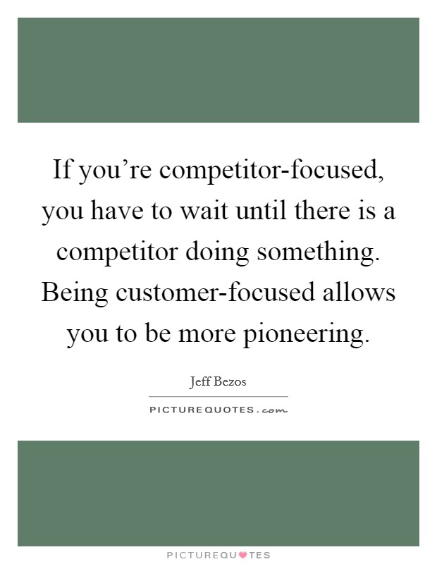 If you're competitor-focused, you have to wait until there is a competitor doing something. Being customer-focused allows you to be more pioneering Picture Quote #1