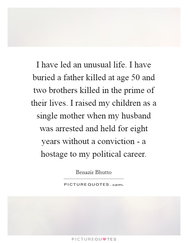 I have led an unusual life. I have buried a father killed at age 50 and two brothers killed in the prime of their lives. I raised my children as a single mother when my husband was arrested and held for eight years without a conviction - a hostage to my political career Picture Quote #1