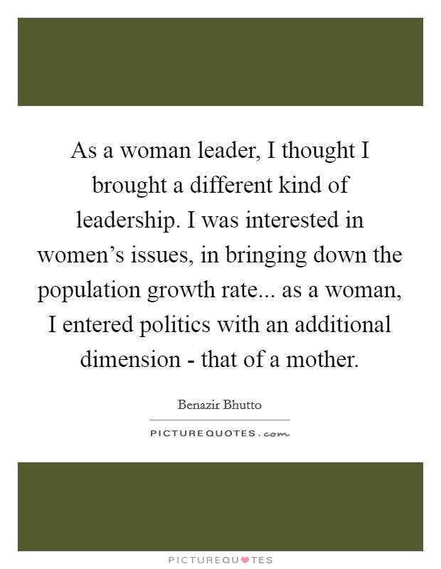 As a woman leader, I thought I brought a different kind of leadership. I was interested in women's issues, in bringing down the population growth rate... as a woman, I entered politics with an additional dimension - that of a mother Picture Quote #1