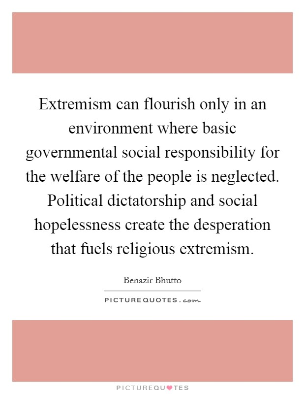 Extremism can flourish only in an environment where basic governmental social responsibility for the welfare of the people is neglected. Political dictatorship and social hopelessness create the desperation that fuels religious extremism Picture Quote #1