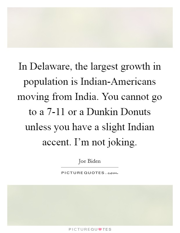 In Delaware, the largest growth in population is Indian-Americans moving from India. You cannot go to a 7-11 or a Dunkin Donuts unless you have a slight Indian accent. I'm not joking Picture Quote #1