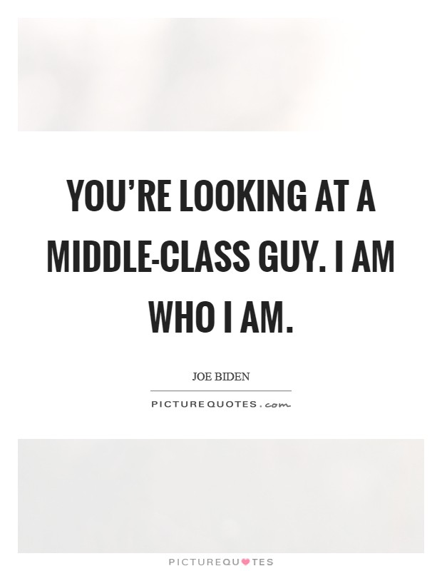You're looking at a middle-class guy. I am who I am Picture Quote #1