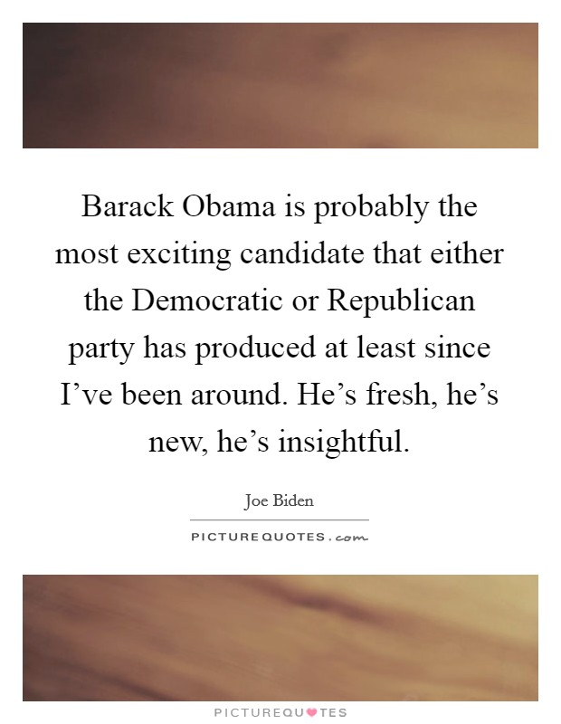 Barack Obama is probably the most exciting candidate that either the Democratic or Republican party has produced at least since I've been around. He's fresh, he's new, he's insightful Picture Quote #1