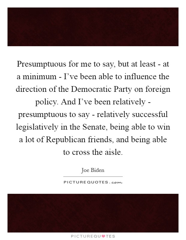 Presumptuous for me to say, but at least - at a minimum - I've been able to influence the direction of the Democratic Party on foreign policy. And I've been relatively - presumptuous to say - relatively successful legislatively in the Senate, being able to win a lot of Republican friends, and being able to cross the aisle Picture Quote #1