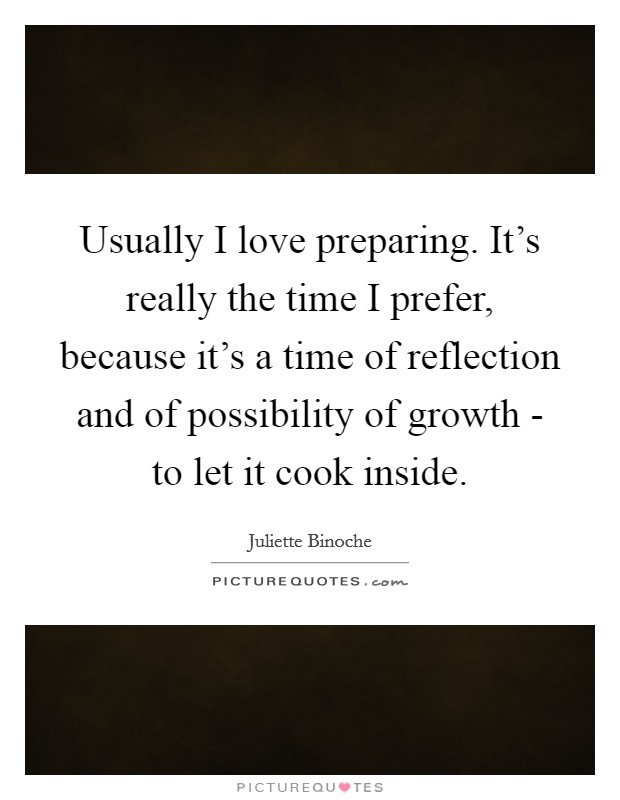 Usually I love preparing. It's really the time I prefer, because it's a time of reflection and of possibility of growth - to let it cook inside Picture Quote #1