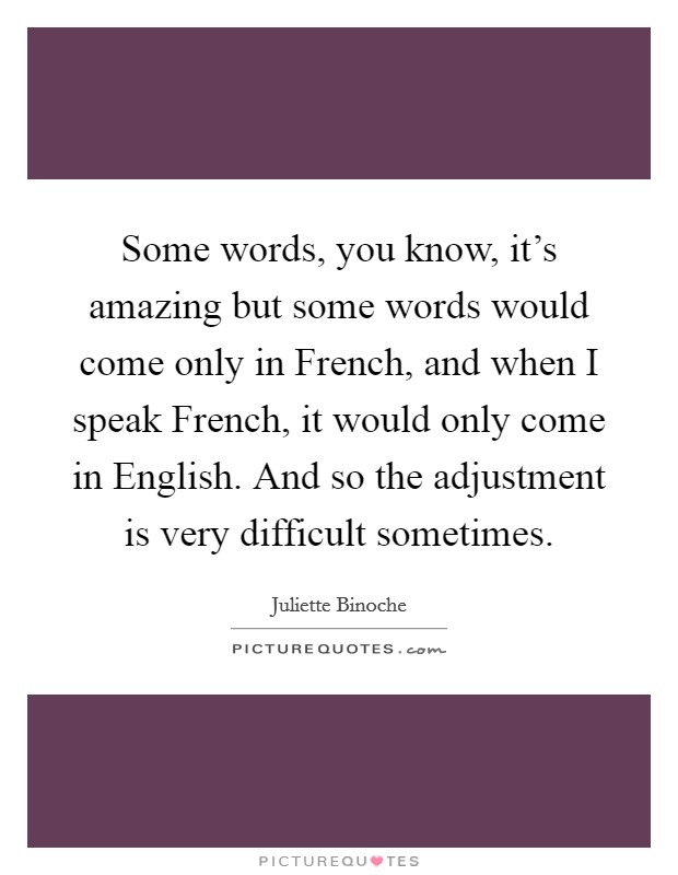 Some words, you know, it's amazing but some words would come only in French, and when I speak French, it would only come in English. And so the adjustment is very difficult sometimes Picture Quote #1