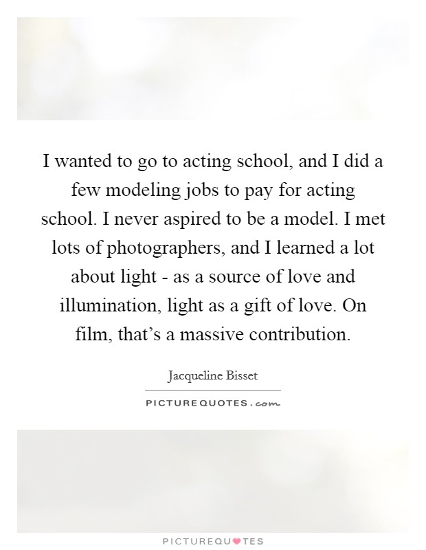 I wanted to go to acting school, and I did a few modeling jobs to pay for acting school. I never aspired to be a model. I met lots of photographers, and I learned a lot about light - as a source of love and illumination, light as a gift of love. On film, that's a massive contribution Picture Quote #1