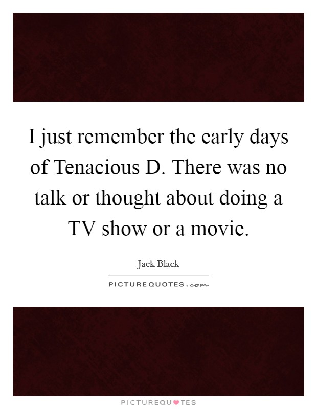 I just remember the early days of Tenacious D. There was no talk or thought about doing a TV show or a movie Picture Quote #1