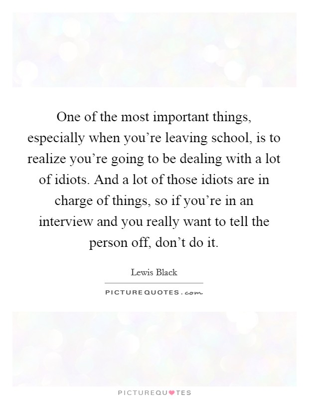 One of the most important things, especially when you're leaving school, is to realize you're going to be dealing with a lot of idiots. And a lot of those idiots are in charge of things, so if you're in an interview and you really want to tell the person off, don't do it Picture Quote #1