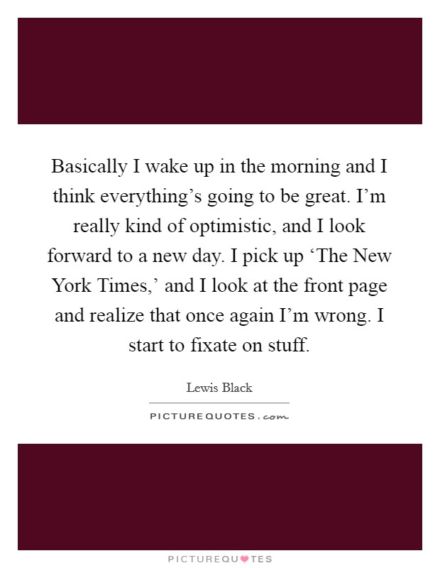 Basically I wake up in the morning and I think everything's going to be great. I'm really kind of optimistic, and I look forward to a new day. I pick up 'The New York Times,' and I look at the front page and realize that once again I'm wrong. I start to fixate on stuff Picture Quote #1