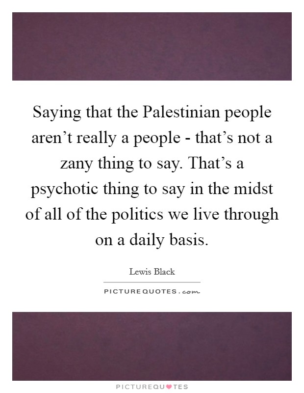 Saying that the Palestinian people aren't really a people - that's not a zany thing to say. That's a psychotic thing to say in the midst of all of the politics we live through on a daily basis Picture Quote #1