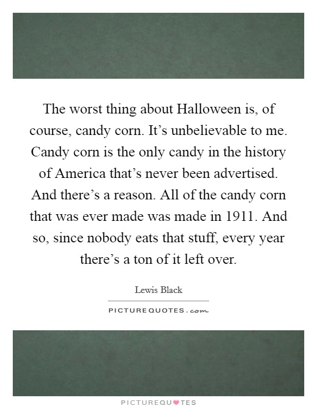 The worst thing about Halloween is, of course, candy corn. It's unbelievable to me. Candy corn is the only candy in the history of America that's never been advertised. And there's a reason. All of the candy corn that was ever made was made in 1911. And so, since nobody eats that stuff, every year there's a ton of it left over Picture Quote #1