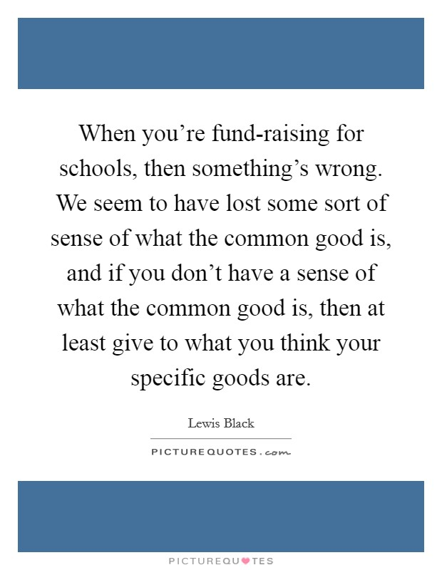 When you're fund-raising for schools, then something's wrong. We seem to have lost some sort of sense of what the common good is, and if you don't have a sense of what the common good is, then at least give to what you think your specific goods are Picture Quote #1
