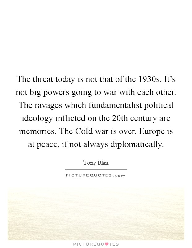 The threat today is not that of the 1930s. It's not big powers going to war with each other. The ravages which fundamentalist political ideology inflicted on the 20th century are memories. The Cold war is over. Europe is at peace, if not always diplomatically Picture Quote #1