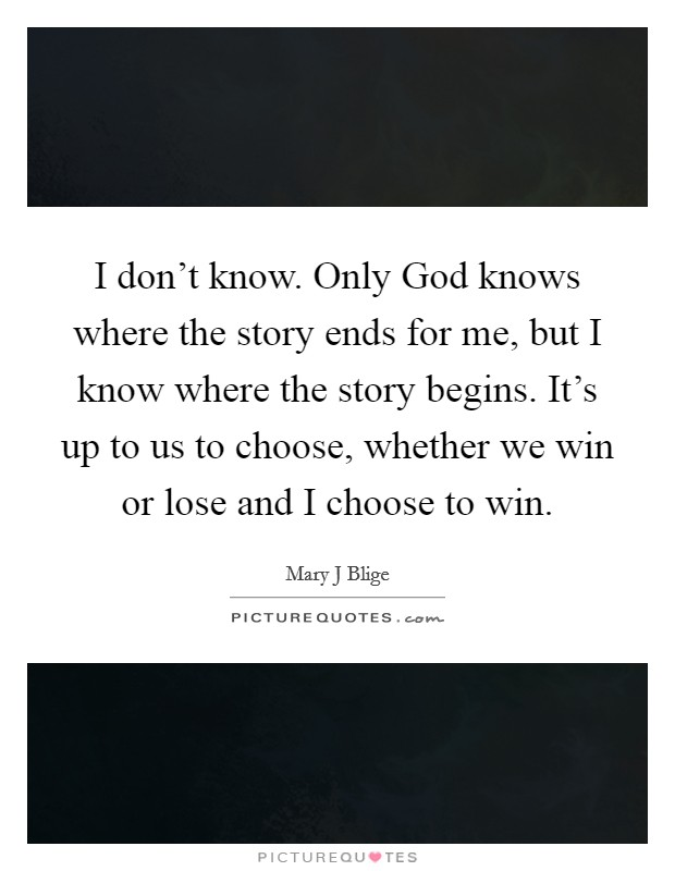 I don't know. Only God knows where the story ends for me, but I know where the story begins. It's up to us to choose, whether we win or lose and I choose to win Picture Quote #1