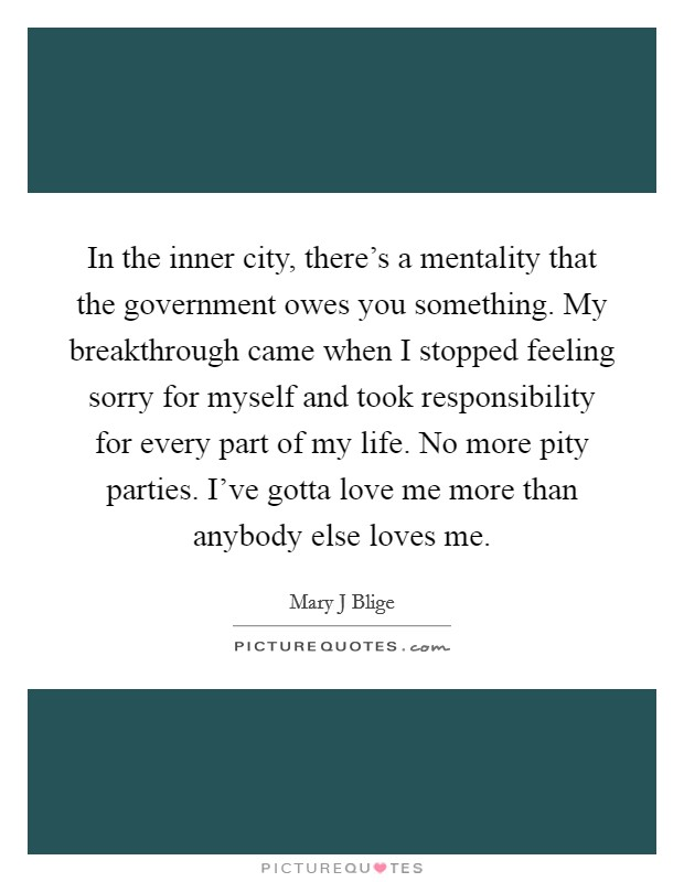 In the inner city, there's a mentality that the government owes you something. My breakthrough came when I stopped feeling sorry for myself and took responsibility for every part of my life. No more pity parties. I've gotta love me more than anybody else loves me Picture Quote #1