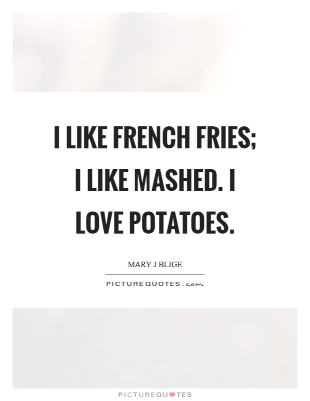 I like French fries; I like mashed. I love potatoes Picture Quote #1