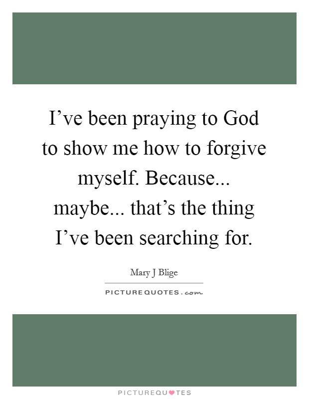 I've been praying to God to show me how to forgive myself. Because... maybe... that's the thing I've been searching for Picture Quote #1