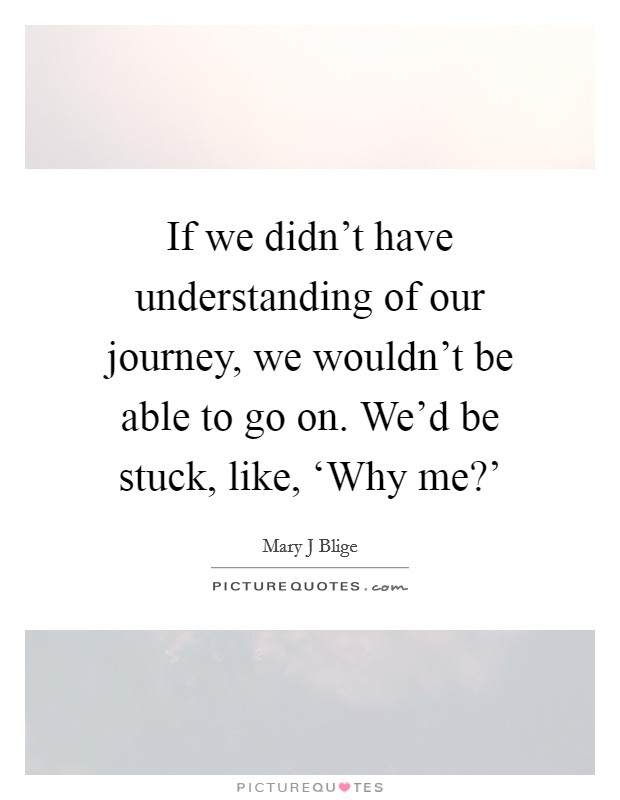 If we didn't have understanding of our journey, we wouldn't be able to go on. We'd be stuck, like, 'Why me?' Picture Quote #1