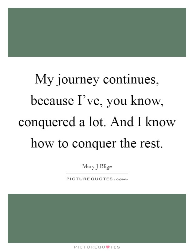 My journey continues, because I've, you know, conquered a lot. And I know how to conquer the rest Picture Quote #1