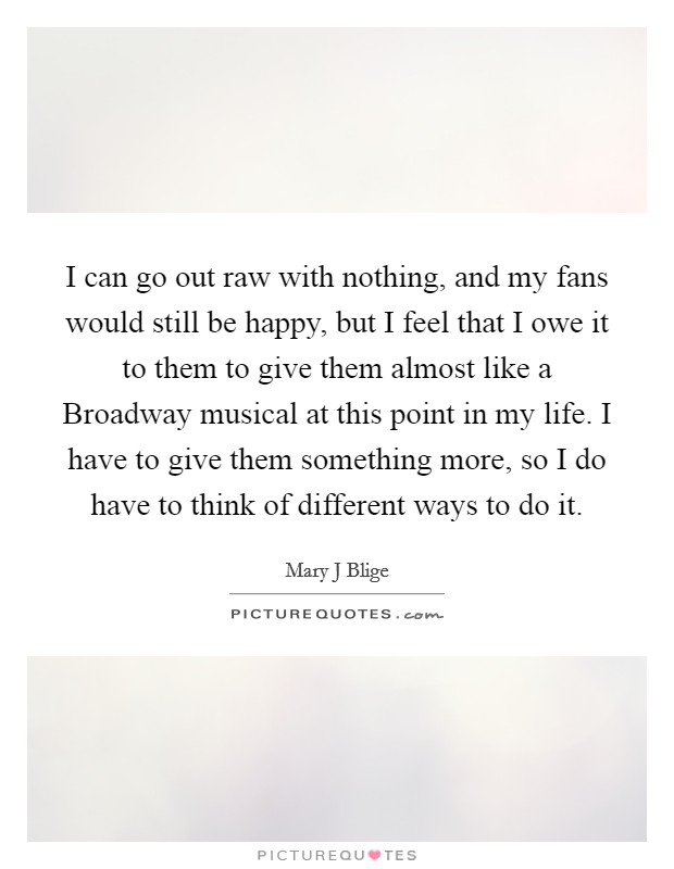 I can go out raw with nothing, and my fans would still be happy, but I feel that I owe it to them to give them almost like a Broadway musical at this point in my life. I have to give them something more, so I do have to think of different ways to do it Picture Quote #1