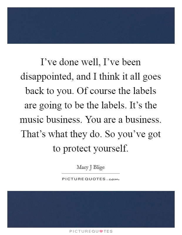 I've done well, I've been disappointed, and I think it all goes back to you. Of course the labels are going to be the labels. It's the music business. You are a business. That's what they do. So you've got to protect yourself Picture Quote #1