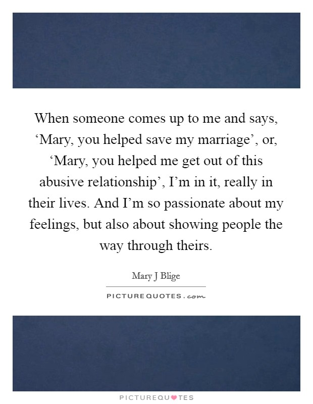 When someone comes up to me and says, 'Mary, you helped save my marriage', or, 'Mary, you helped me get out of this abusive relationship', I'm in it, really in their lives. And I'm so passionate about my feelings, but also about showing people the way through theirs Picture Quote #1